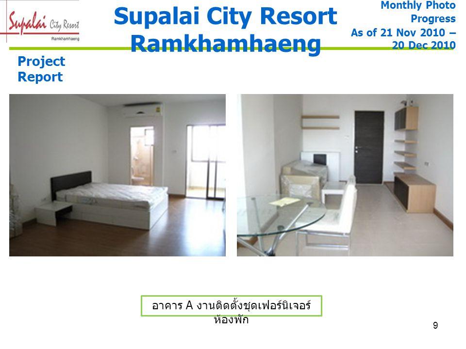 9 Supalai City Resort Ramkhamhaeng Project Report อาคาร A งานติดตั้งชุดเฟอร์นิเจอร์ ห้องพัก Monthly Photo Progress As of 21 Nov 2010 – 20 Dec 2010