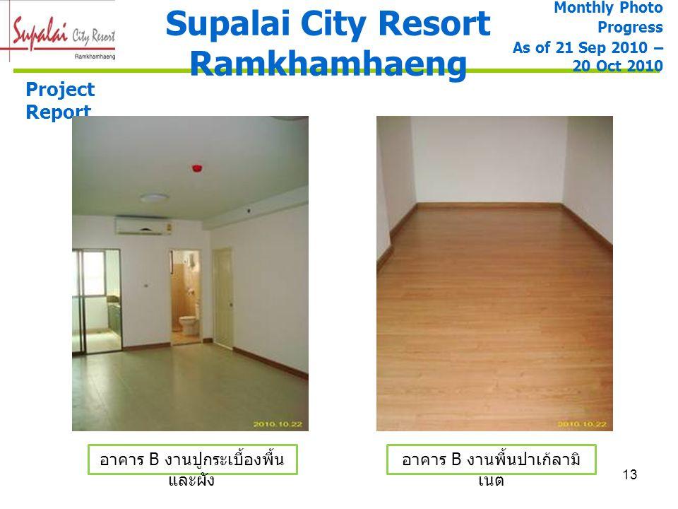 13 Supalai City Resort Ramkhamhaeng Project Report อาคาร B งานพื้นปาเก้ลามิ เนต Monthly Photo Progress As of 21 Sep 2010 – 20 Oct 2010 อาคาร B งานปูกร