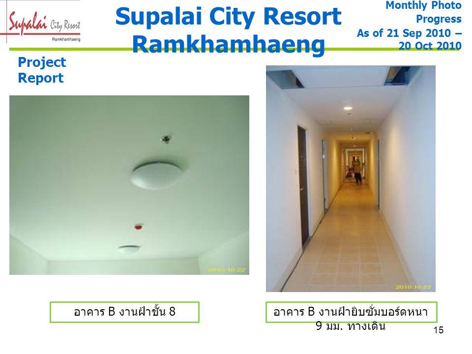 15 Supalai City Resort Ramkhamhaeng Project Report Monthly Photo Progress As of 21 Sep 2010 – 20 Oct 2010 อาคาร B งานฝ้าชั้น 8 อาคาร B งานฝ้ายิบซั่มบอ