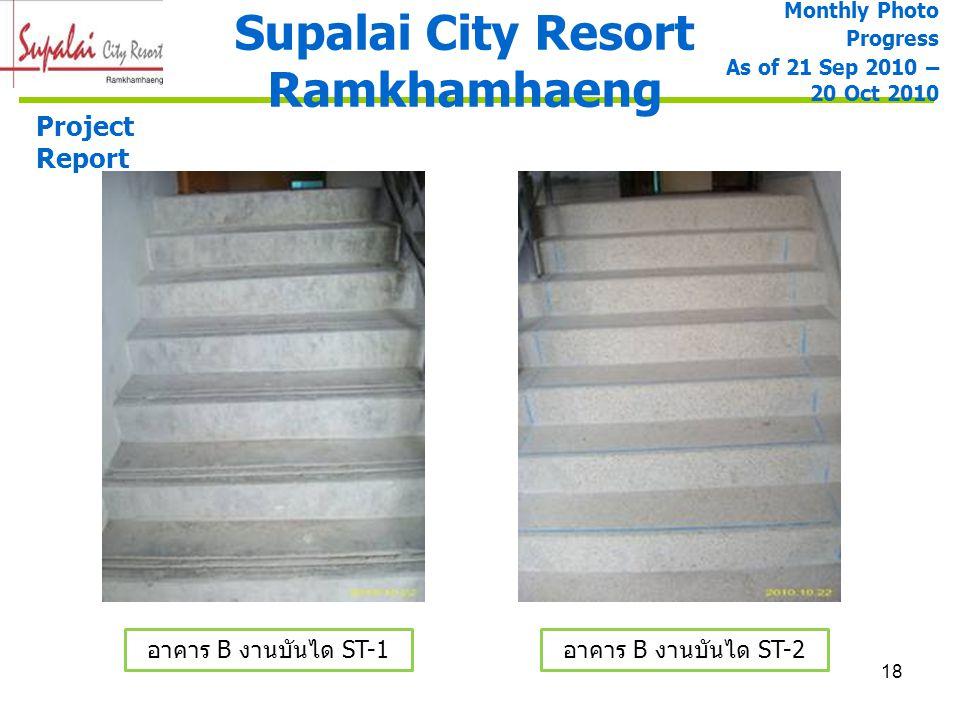 18 Supalai City Resort Ramkhamhaeng Project Report อาคาร B งานบันได ST-1 อาคาร B งานบันได ST-2 Monthly Photo Progress As of 21 Sep 2010 – 20 Oct 2010
