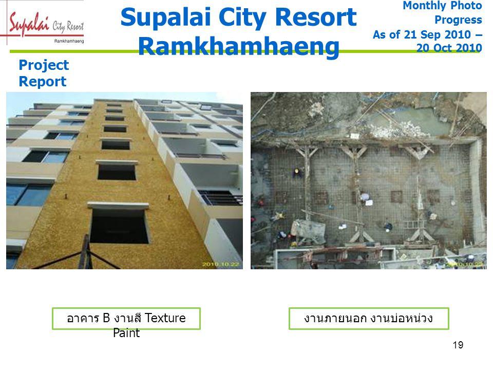 19 Supalai City Resort Ramkhamhaeng Project Report งานภายนอก งานบ่อหน่วง Monthly Photo Progress As of 21 Sep 2010 – 20 Oct 2010 อาคาร B งานสี Texture