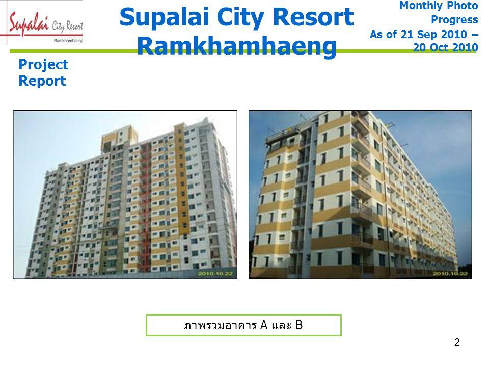 3 Supalai City Resort Ramkhamhaeng Monthly Photo Progress As of 21 Sep 2010 – 20 Oct 2010 ภาพรวมอาคาร A และ B ภาพรวมอาคาร A Project Report งานฉาบปูน ภายนอก 100% งานทาสีภายใน ชั้น 3 – 19 ( 60 %) บัวปูนปั้นยอดอาคาร 100% งานทาสีภายนอก ชั้น 3-19 (50%) งานติดตั้งประตู ห้องพัก 90% งานฝ้าทางเดิน 100% และฝ้าห้องน้ำ 85% งานราวกันตกระเบียง ห้องพักและที่วางแอร์ 85% งานติดตั้งสุขภัณฑ์และ อุปกรณ์ 65% งานบันได ST-1, ST-2 85 % งานแต่งผิวสำหรับทำ Texture Paint 30%