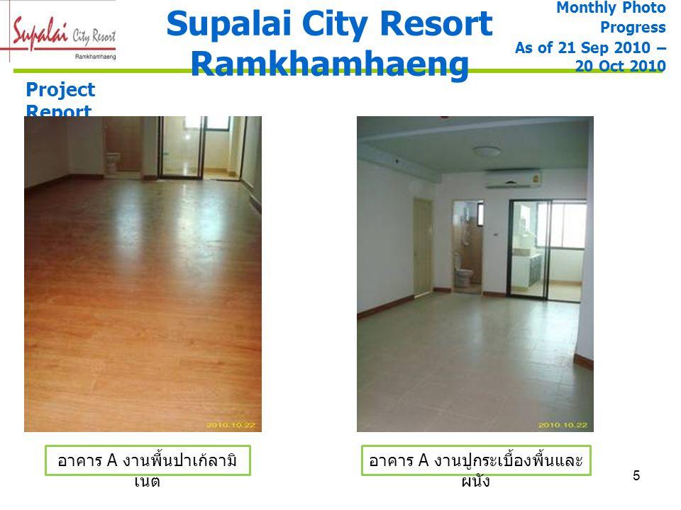 5 Supalai City Resort Ramkhamhaeng Project Report อาคาร A งานปูกระเบื้องพื้นและ ผนัง อาคาร A งานพื้นปาเก้ลามิ เนต Monthly Photo Progress As of 21 Sep
