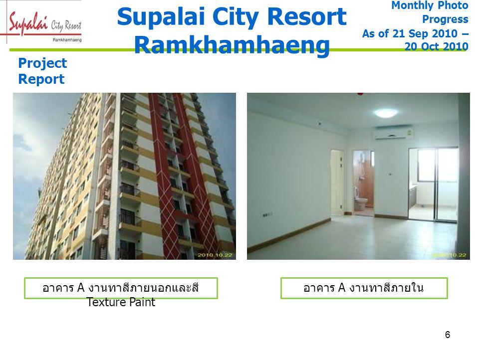 6 Supalai City Resort Ramkhamhaeng Project Report Monthly Photo Progress As of 21 Sep 2010 – 20 Oct 2010 อาคาร A งานทาสีภายนอกและสี Texture Paint อาคา