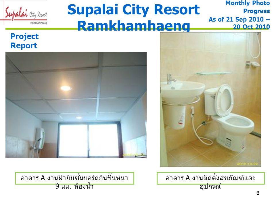 9 Supalai City Resort Ramkhamhaeng Project Report อาคาร A งานติดตั้งประตูและ หน้าต่าง อาคาร A งานติดตั้งชุดครัว Monthly Photo Progress As of 21 Sep 2010 – 20 Oct 2010