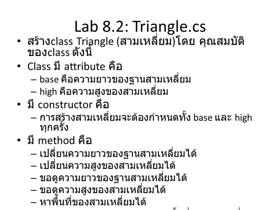 Lab 8.2: Triangle.cs • สร้าง class Triangle ( สามเหลี่ยม ) โดย คุณสมบัติ ของ class ดังนี้ • Class มี attribute คือ – base คือความยาวของฐานสามเหลี่ยม –