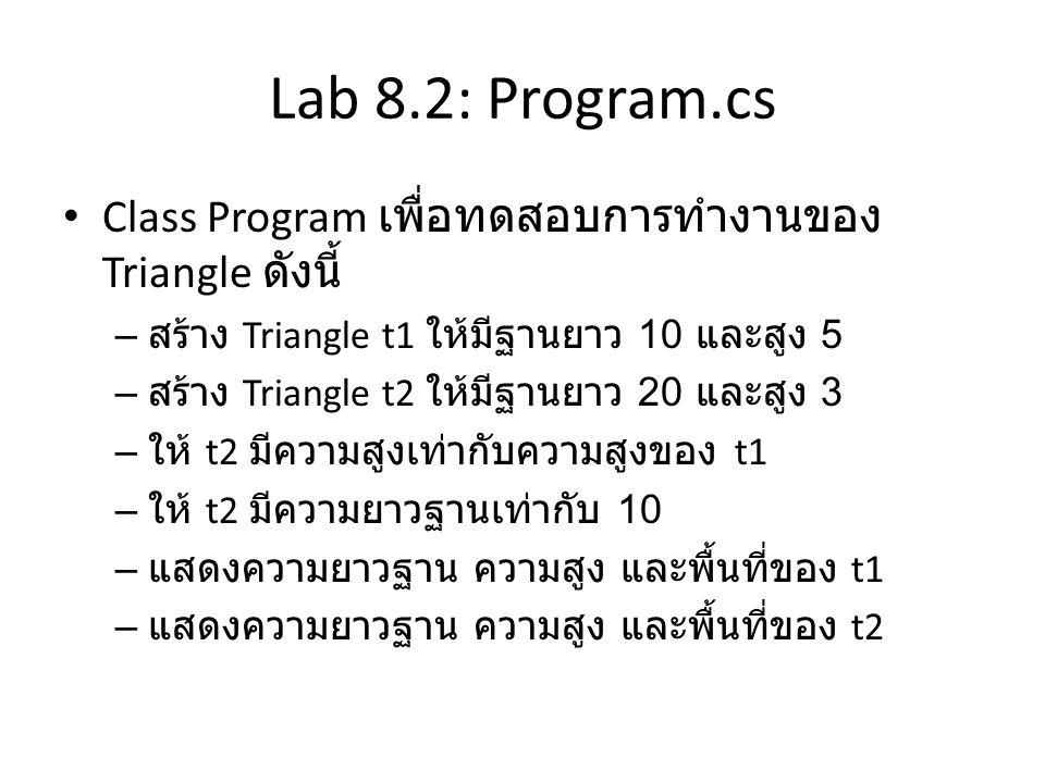 Lab 8.2: Program.cs • Class Program เพื่อทดสอบการทำงานของ Triangle ดังนี้ – สร้าง Triangle t1 ให้มีฐานยาว 10 และสูง 5 – สร้าง Triangle t2 ให้มีฐานยาว