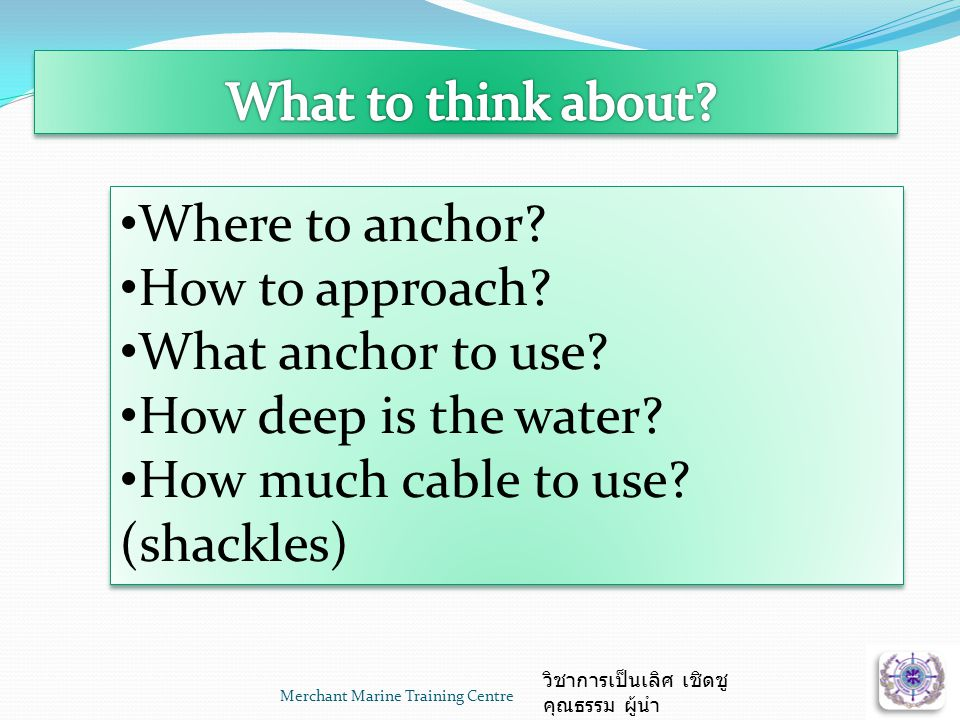 Merchant Marine Training Centre วิชาการเป็นเลิศ เชิดชู คุณธรรม ผู้นำ • Where to anchor? • How to approach? • What anchor to use? • How deep is the wat