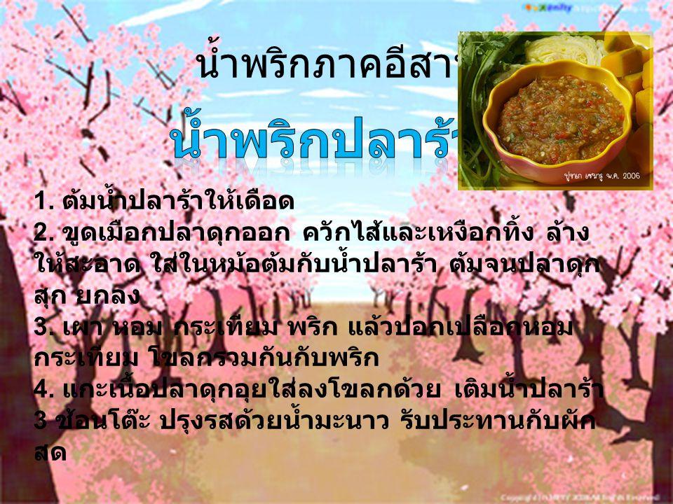 น้ำพริกภาคอีสาน 1. ต้มน้ำปลาร้าให้เดือด 2. ขูดเมือกปลาดุกออก ควักไส้และเหงือกทิ้ง ล้าง ให้สะอาด ใส่ในหม้อต้มกับน้ำปลาร้า ต้มจนปลาดุก สุก ยกลง 3. เผา ห