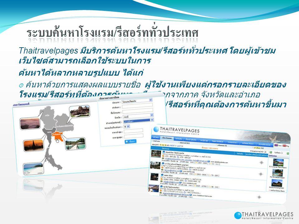 Thaitravelpages มีบริการค้นหาโรงแรม / รีสอร์ททั่วประเทศ โดยผู้เข้าชม เว็บไซต์สามารถเลือกใช้ระบบในการ ค้นหาได้หลากหลายรูปแบบ ได้แก่ ๏ ค้นหาด้วยการแสดงผ