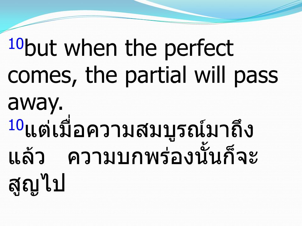 10 but when the perfect comes, the partial will pass away.