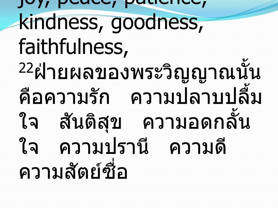 Galatians 5:22-23 22 But the fruit of the Spirit is love, joy, peace, patience, kindness, goodness, faithfulness, 22 ฝ่ายผลของพระวิญญาณนั้น คือความรัก