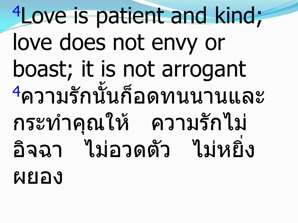 4 Love is patient and kind; love does not envy or boast; it is not arrogant 4 ความรักนั้นก็อดทนนานและ กระทำคุณให้ ความรักไม่ อิจฉา ไม่อวดตัว ไม่หยิ่ง