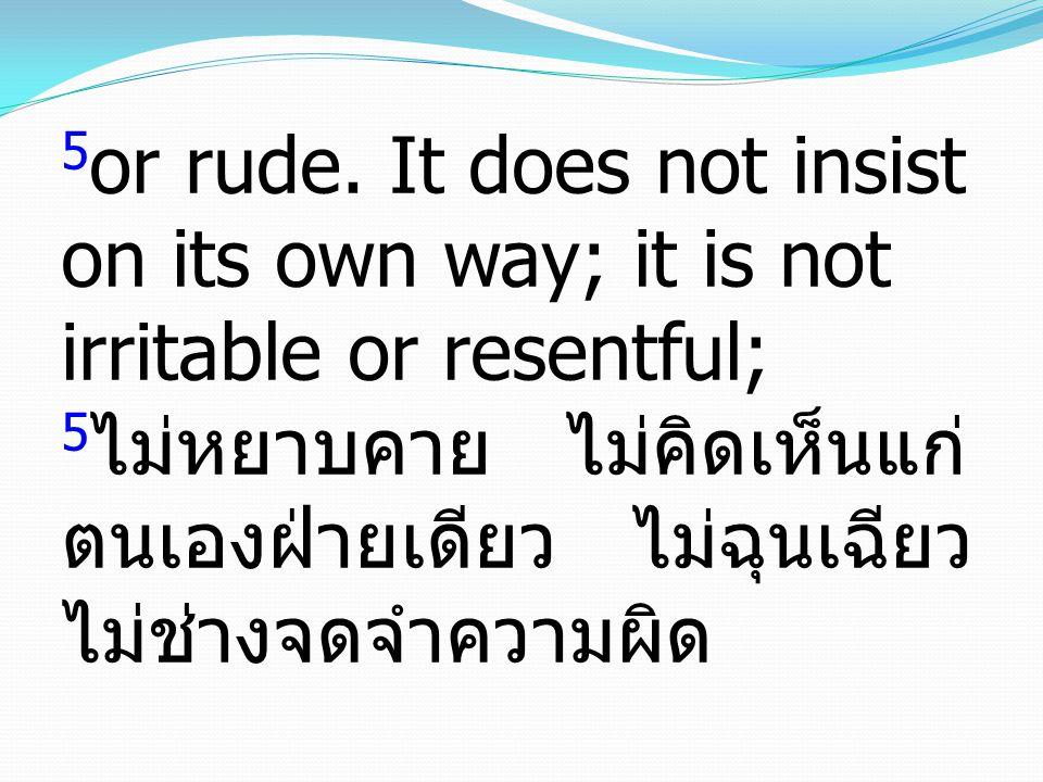 5 or rude. It does not insist on its own way; it is not irritable or resentful; 5 ไม่หยาบคาย ไม่คิดเห็นแก่ ตนเองฝ่ายเดียว ไม่ฉุนเฉียว ไม่ช่างจดจำความผ
