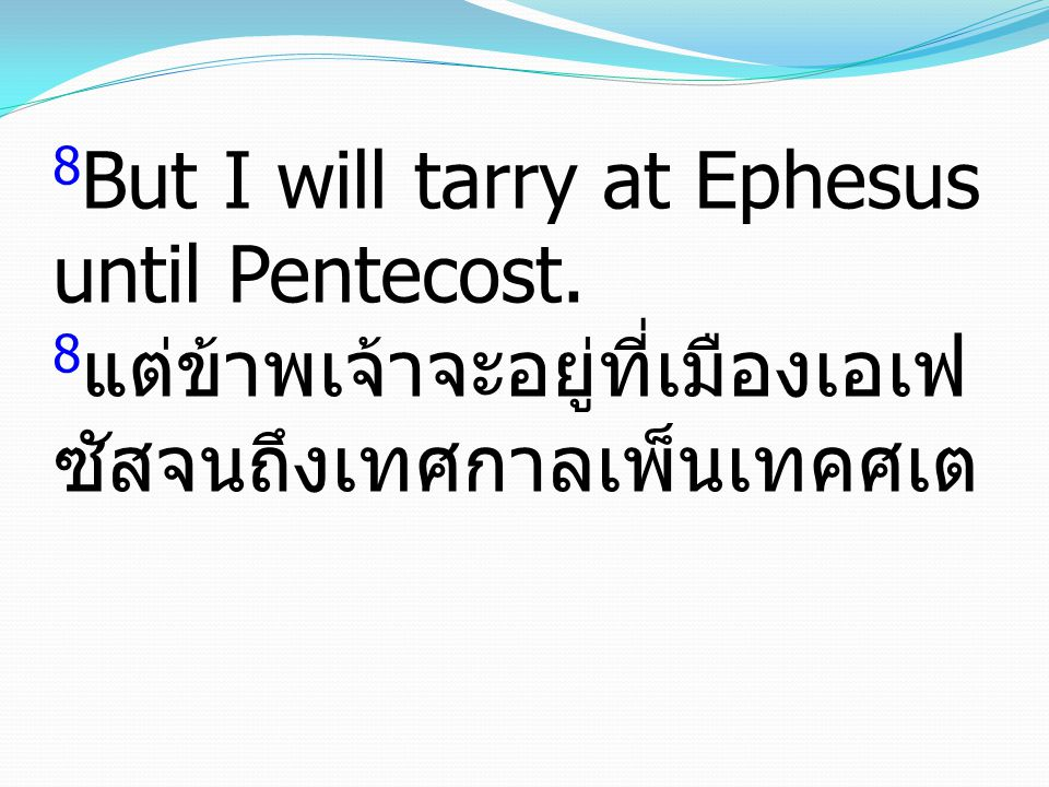 8 But I will tarry at Ephesus until Pentecost. 8 แต่ข้าพเจ้าจะอยู่ที่เมืองเอเฟ ซัสจนถึงเทศกาลเพ็นเทคศเต