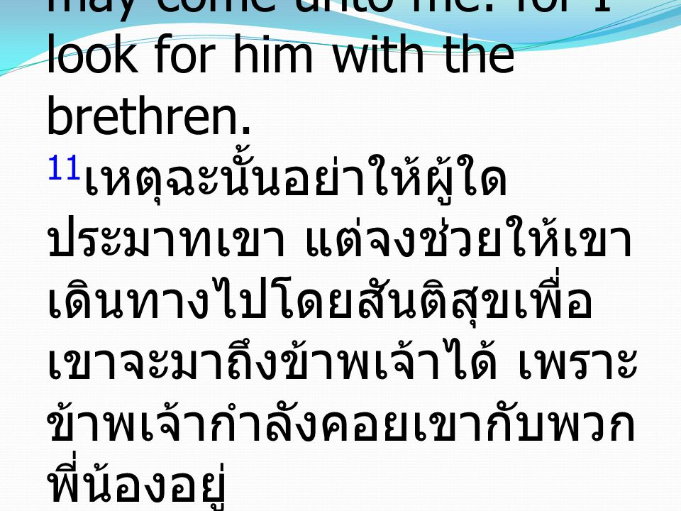 11 Let no man therefore despise him: but conduct him forth in peace, that he may come unto me: for I look for him with the brethren. 11 เหตุฉะนั้นอย่า
