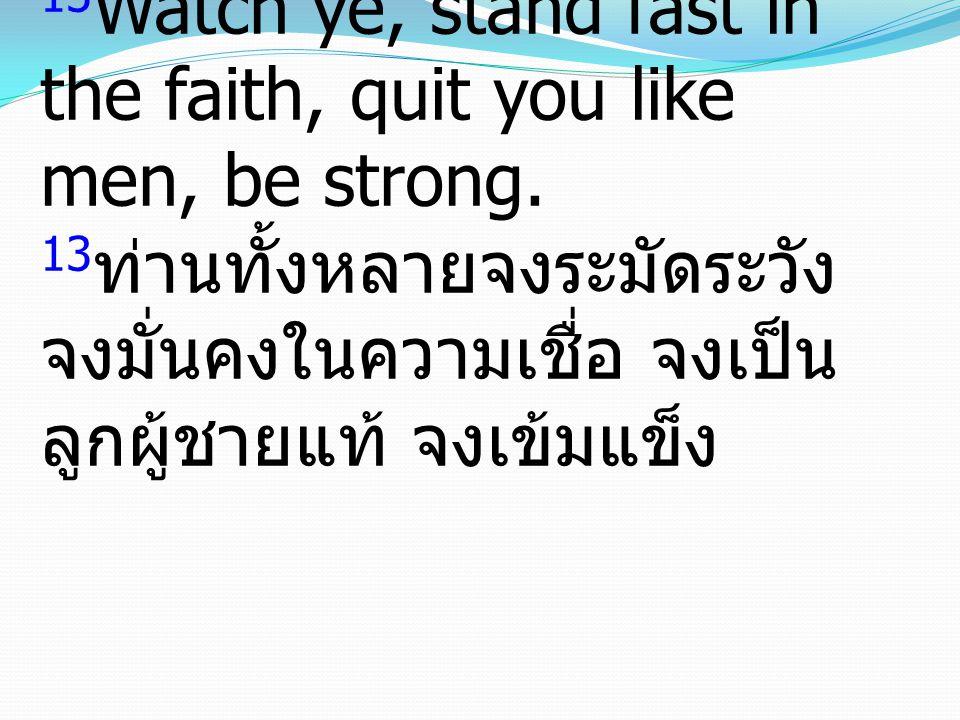 13 Watch ye, stand fast in the faith, quit you like men, be strong. 13 ท่านทั้งหลายจงระมัดระวัง จงมั่นคงในความเชื่อ จงเป็น ลูกผู้ชายแท้ จงเข้มแข็ง