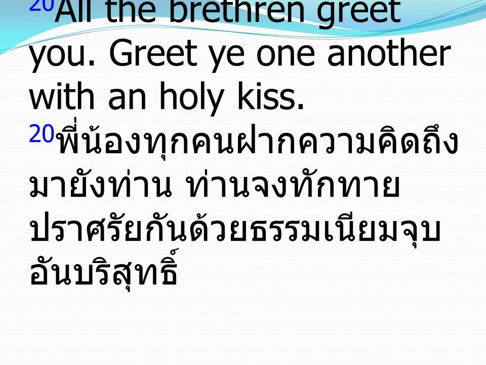 20 All the brethren greet you. Greet ye one another with an holy kiss. 20 พี่น้องทุกคนฝากความคิดถึง มายังท่าน ท่านจงทักทาย ปราศรัยกันด้วยธรรมเนียมจุบ