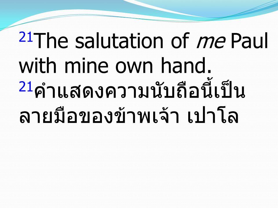 21 The salutation of me Paul with mine own hand. 21 คำแสดงความนับถือนี้เป็น ลายมือของข้าพเจ้า เปาโล