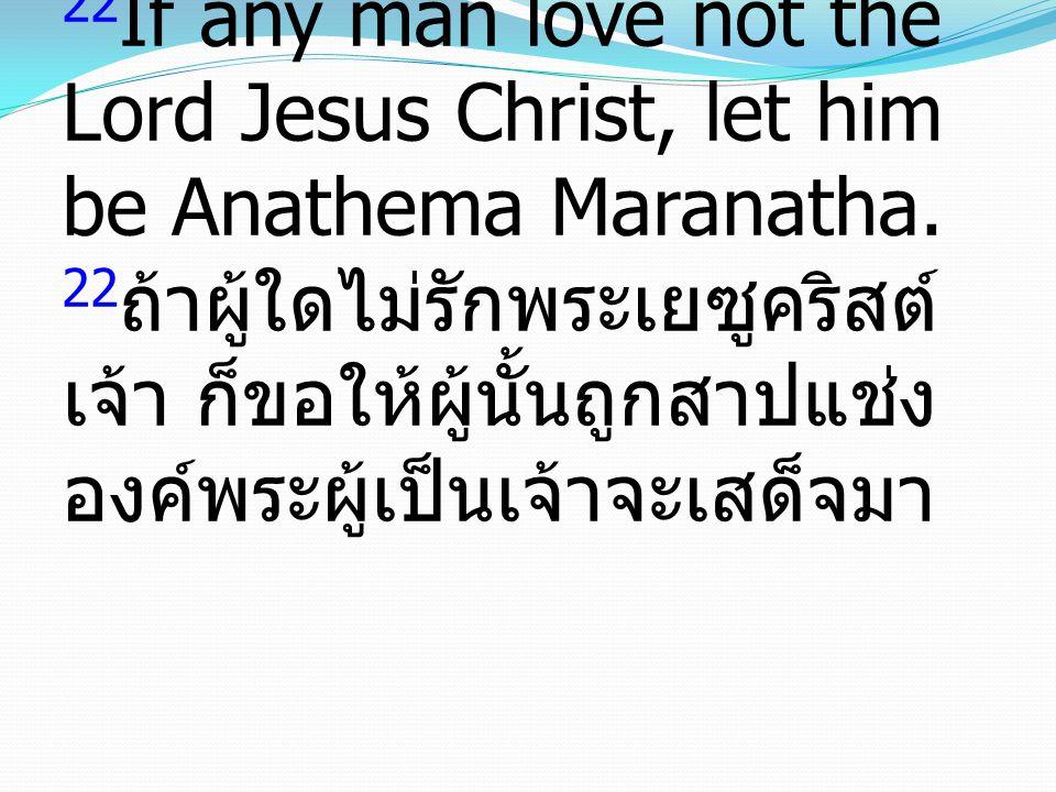 22 If any man love not the Lord Jesus Christ, let him be Anathema Maranatha. 22 ถ้าผู้ใดไม่รักพระเยซูคริสต์ เจ้า ก็ขอให้ผู้นั้นถูกสาปแช่ง องค์พระผู้เป
