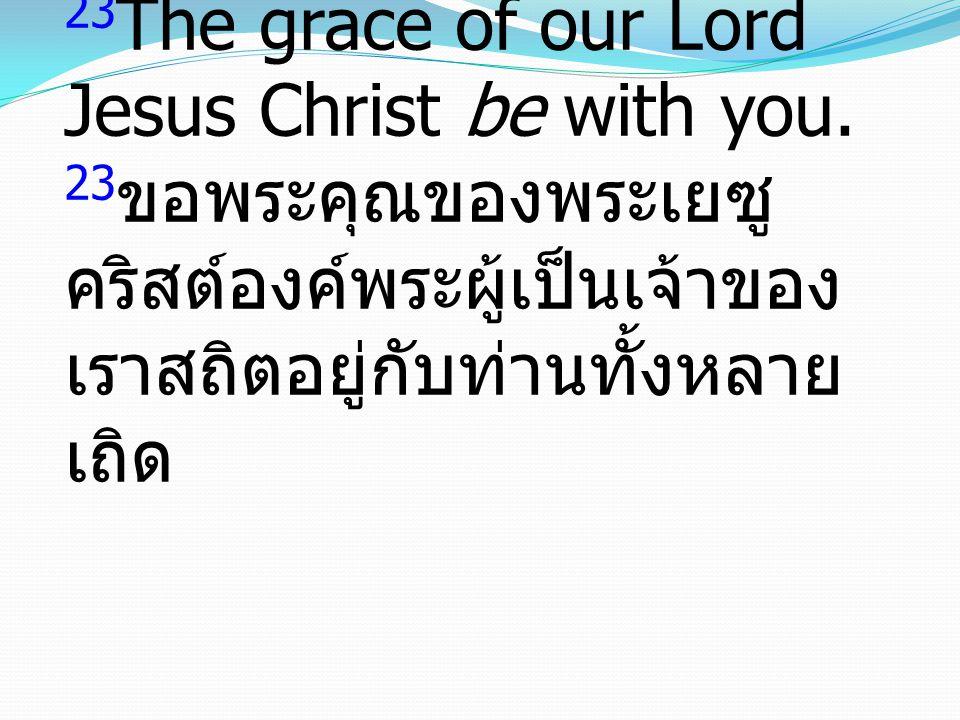 23 The grace of our Lord Jesus Christ be with you. 23 ขอพระคุณของพระเยซู คริสต์องค์พระผู้เป็นเจ้าของ เราสถิตอยู่กับท่านทั้งหลาย เถิด