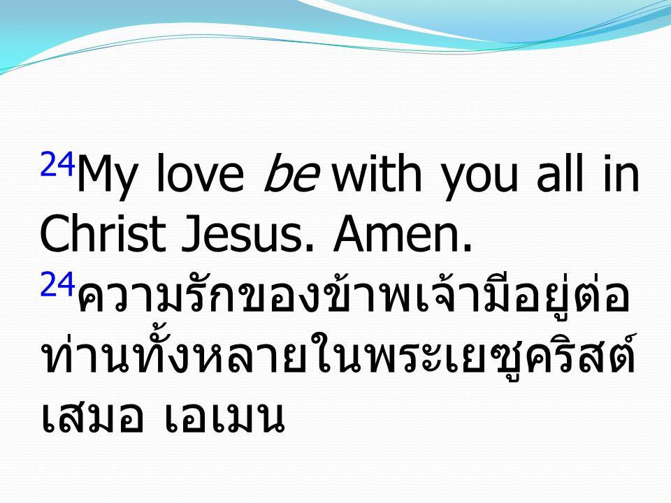 24 My love be with you all in Christ Jesus. Amen. 24 ความรักของข้าพเจ้ามีอยู่ต่อ ท่านทั้งหลายในพระเยซูคริสต์ เสมอ เอเมน