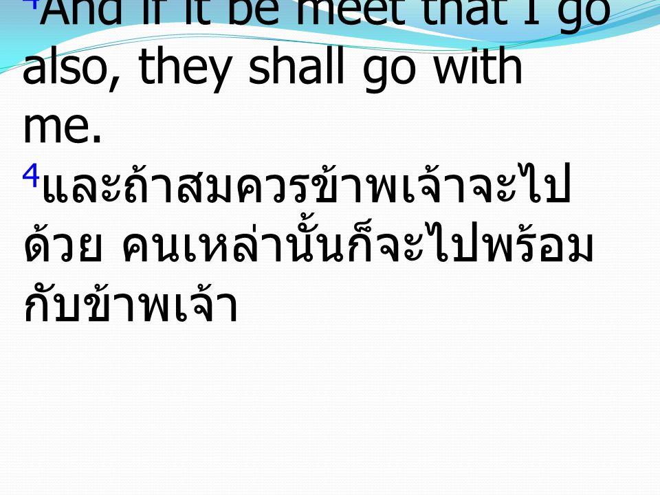 4 And if it be meet that I go also, they shall go with me. 4 และถ้าสมควรข้าพเจ้าจะไป ด้วย คนเหล่านั้นก็จะไปพร้อม กับข้าพเจ้า