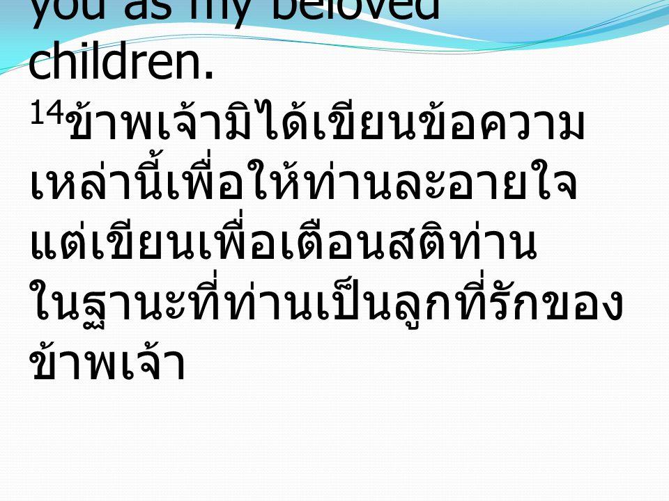 14 I do not write these things to make you ashamed, but to admonish you as my beloved children. 14 ข้าพเจ้ามิได้เขียนข้อความ เหล่านี้เพื่อให้ท่านละอาย