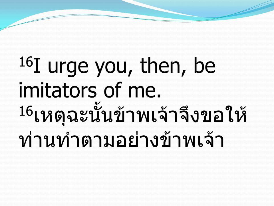 16 I urge you, then, be imitators of me. 16 เหตุฉะนั้นข้าพเจ้าจึงขอให้ ท่านทำตามอย่างข้าพเจ้า