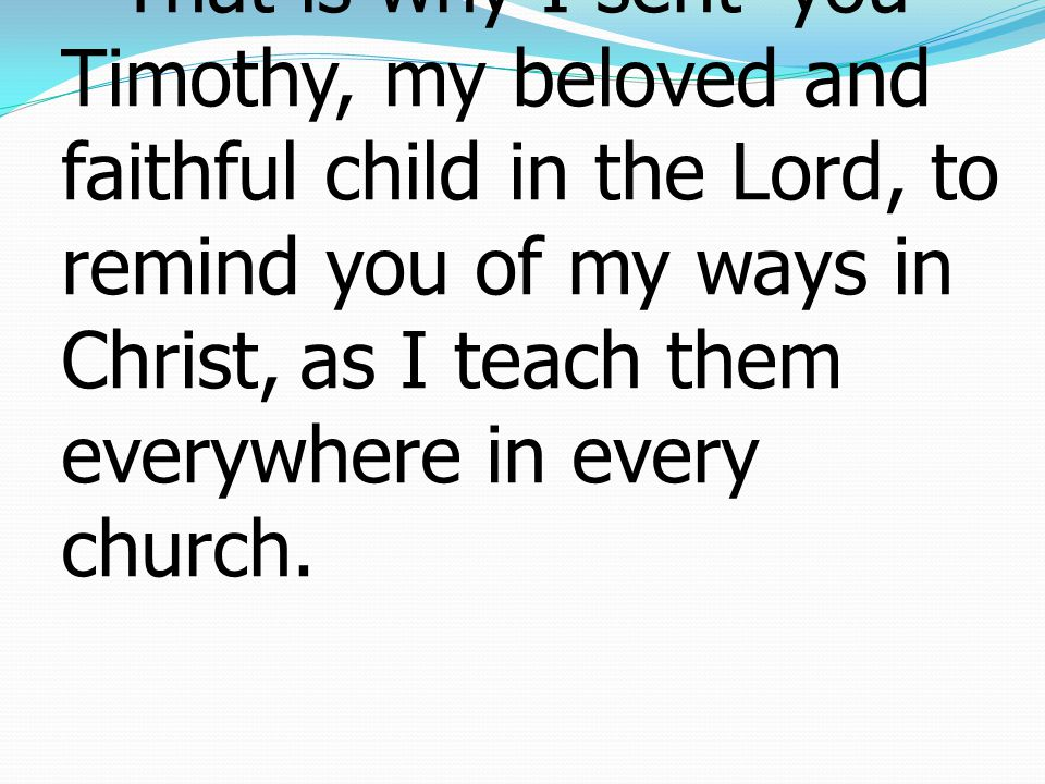 17 That is why I sent * you Timothy, my beloved and faithful child in the Lord, to remind you of my ways in Christ, as I teach them everywhere in ever