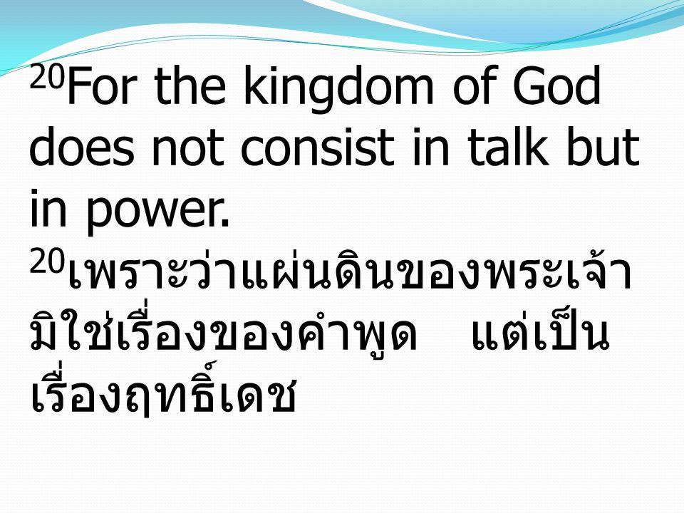 20 For the kingdom of God does not consist in talk but in power. 20 เพราะว่าแผ่นดินของพระเจ้า มิใช่เรื่องของคำพูด แต่เป็น เรื่องฤทธิ์เดช