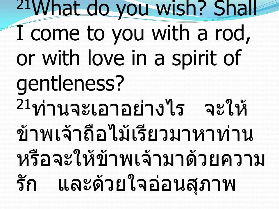 21 What do you wish? Shall I come to you with a rod, or with love in a spirit of gentleness? 21 ท่านจะเอาอย่างไร จะให้ ข้าพเจ้าถือไม้เรียวมาหาท่าน หรื