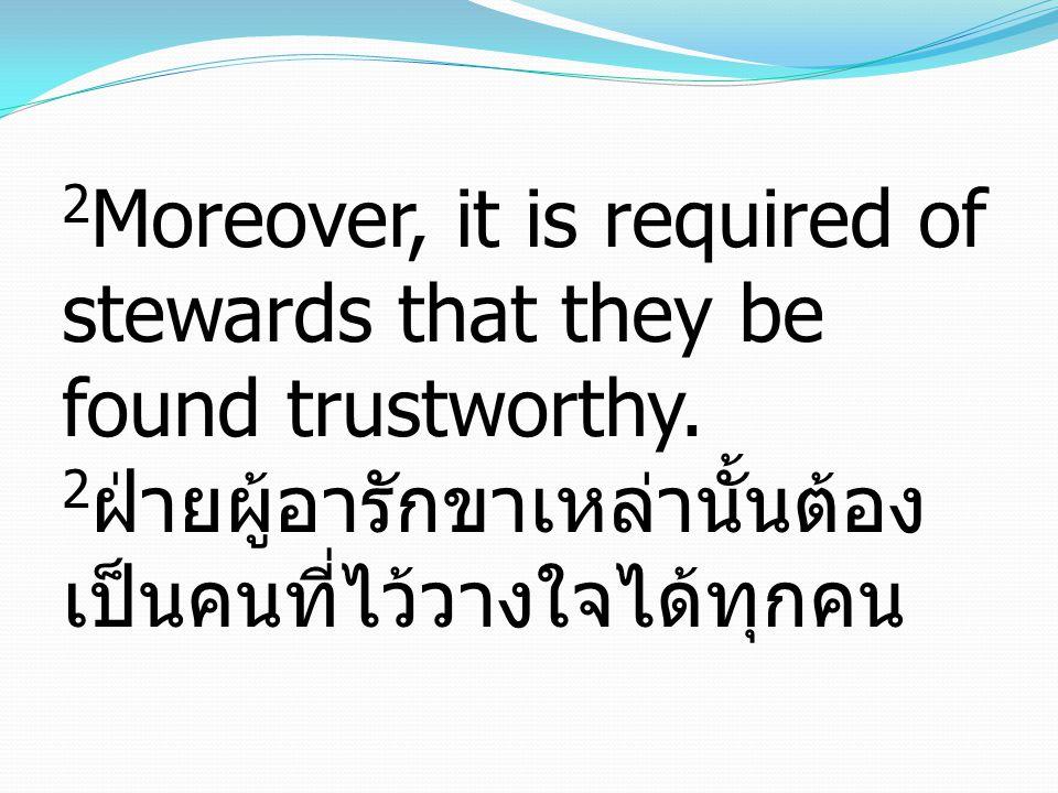 2 Moreover, it is required of stewards that they be found trustworthy. 2 ฝ่ายผู้อารักขาเหล่านั้นต้อง เป็นคนที่ไว้วางใจได้ทุกคน