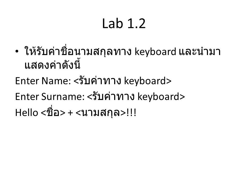 Lab 1.3 • จงรับค่าคะแนนผ่านทาง keyboard และนำมาตัด เกรดตามเงื่อนไขดังนี้ – หากคะแนนมากกว่าเท่ากับ 80 ได้ A – หากคะแนนอยู่ในช่วง 70-79 ได้ B – หากคะแนนอยู่ในช่วง 60-69 ได้ C – หากคะแนนอยู่ในช่วง 50-59 ได้ D – หากคะแนนน้อยกว่า 50 ได้ F