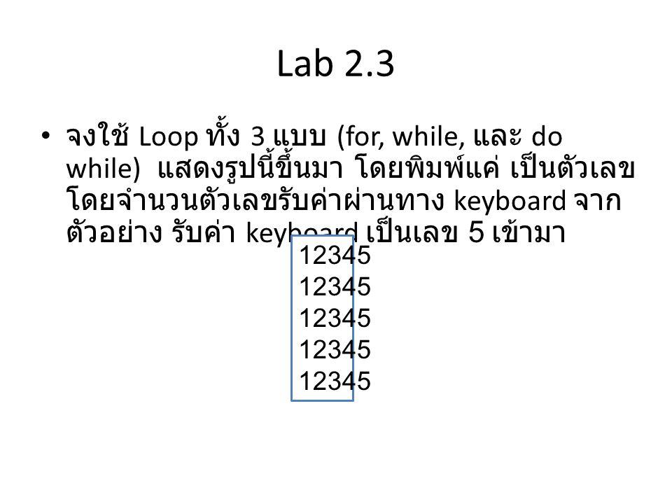 Lab 2.4 • จงใช้ Loop ทั้ง 3 แบบ (for, while, และ do while) แสดงรูปนี้ขึ้นมา โดยพิมพ์แค่ * โดย รับค่าจำนวน Loop ผ่านทาง Keyboard จาก ตัวอย่างรับค่าเป็นเลข 5 * ** *** **** *****