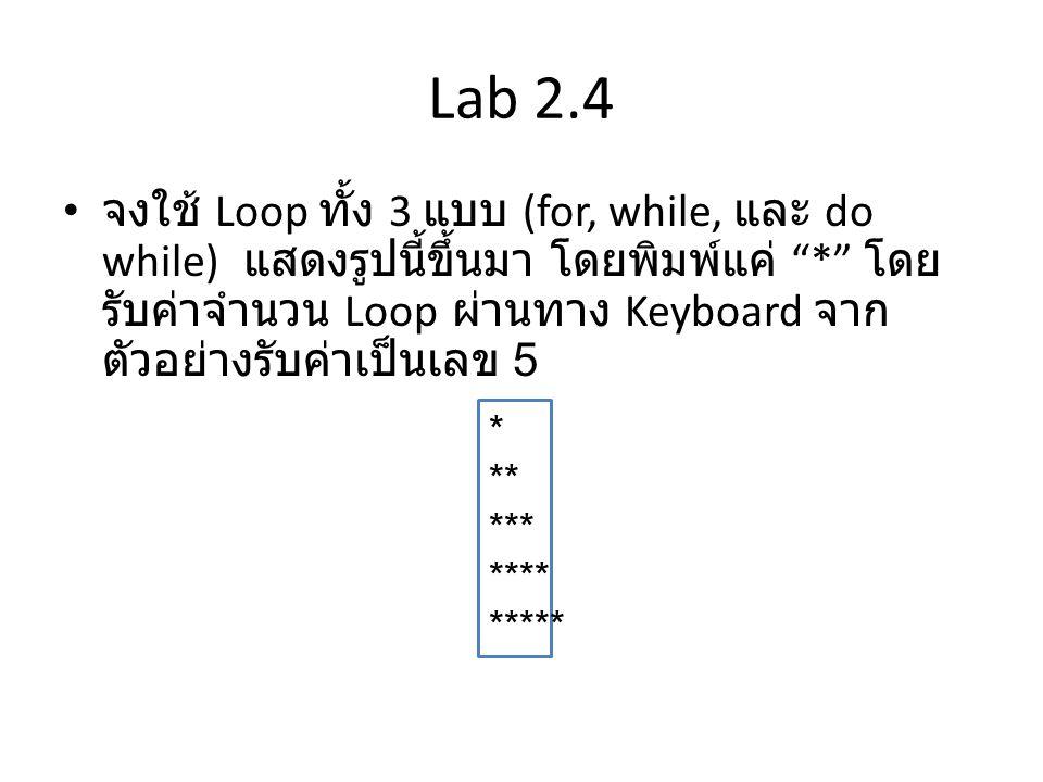 Lab 2.5 • จงใช้ Loop ทั้ง 3 แบบ (for, while, และ do while) แสดงรูปนี้ขึ้นมา โดยพิมพ์แค่ * โดย รับค่าจำนวน Loop ผ่านทาง Keyboard จาก ตัวอย่างรับค่าเป็นเลข 5 * ** *** **** *****