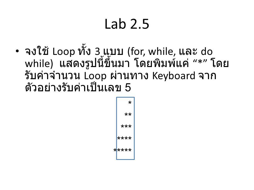 "Lab 2.5 • จงใช้ Loop ทั้ง 3 แบบ (for, while, และ do while) แสดงรูปนี้ขึ้นมา โดยพิมพ์แค่ ""*"" โดย รับค่าจำนวน Loop ผ่านทาง Keyboard จาก ตัวอย่างรับค่าเป"