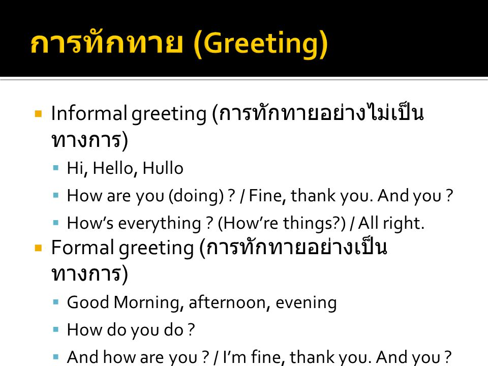  Informal greeting ( การทักทายอย่างไม่เป็น ทางการ )  Hi, Hello, Hullo  How are you (doing) ? / Fine, thank you. And you ?  How's everything ? (How