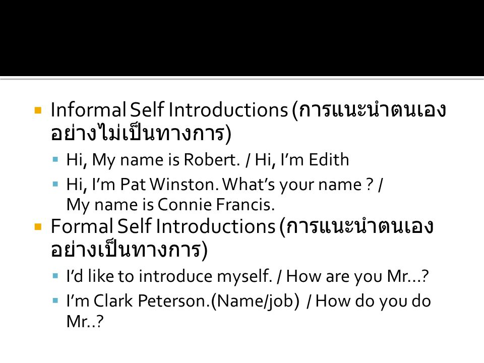  Informal Self Introductions ( การแนะนำตนเอง อย่างไม่เป็นทางการ )  Hi, My name is Robert. / Hi, I'm Edith  Hi, I'm Pat Winston. What's your name ?