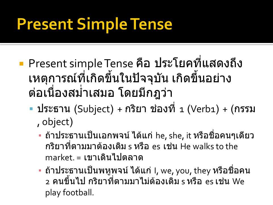  Present simple Tense คือ ประโยคที่แสดงถึง เหตุการณ์ที่เกิดขึ้นในปัจจุบัน เกิดขึ้นอย่าง ต่อเนื่องสม่ำเสมอ โดยมีกฎว่า  ประธาน (Subject) + กริยา ช่องท