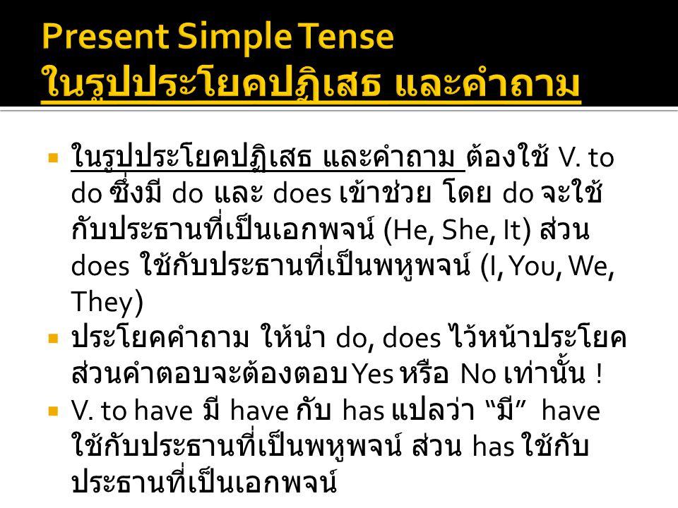  ในรูปประโยคปฏิเสธ และคำถาม ต้องใช้ V. to do ซึ่งมี do และ does เข้าช่วย โดย do จะใช้ กับประธานที่เป็นเอกพจน์ (He, She, It) ส่วน does ใช้กับประธานที่