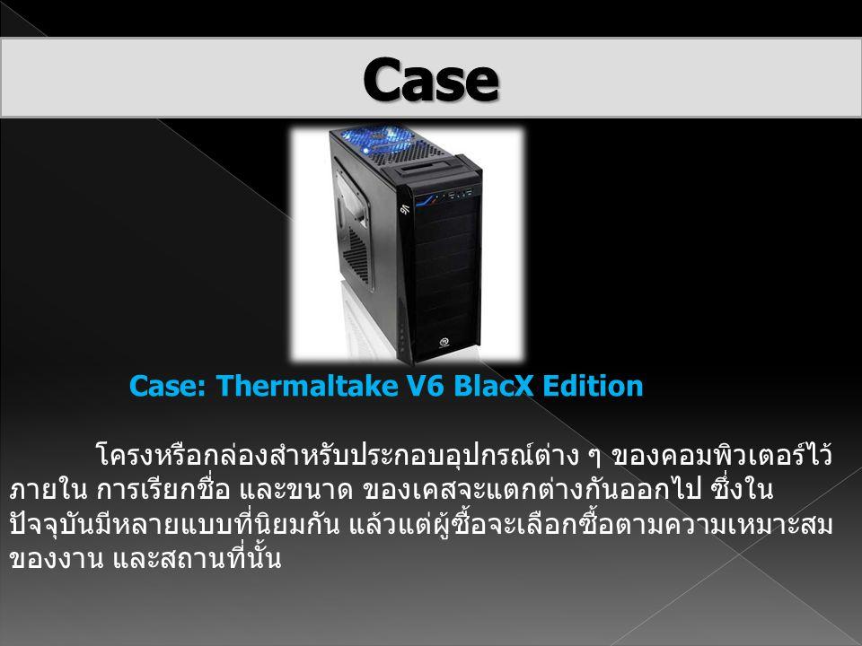 Case: Thermaltake V6 BlacX Edition โครงหรือกล่องสำหรับประกอบอุปกรณ์ต่าง ๆ ของคอมพิวเตอร์ไว้ ภายใน การเรียกชื่อ และขนาด ของเคสจะแตกต่างกันออกไป ซึ่งใน