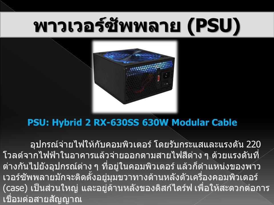 PSU: Hybrid 2 RX-630SS 630W Modular Cable อุปกรณ์จ่ายไฟให้กับคอมพิวเตอร์ โดยรับกระแสและแรงดัน 220 โวลต์จากไฟฟ้าในอาคารแล้วจ่ายออกตามสายไฟสีต่าง ๆ ด้วย