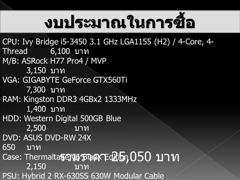 CPU: Ivy Bridge i5-3450 3.1 GHz LGA1155 (H2) / 4-Core, 4- Thread 6,100 บาท M/B: ASRock H77 Pro4 / MVP 3,150 บาท VGA: GIGABYTE GeForce GTX560Ti 7,300 บ
