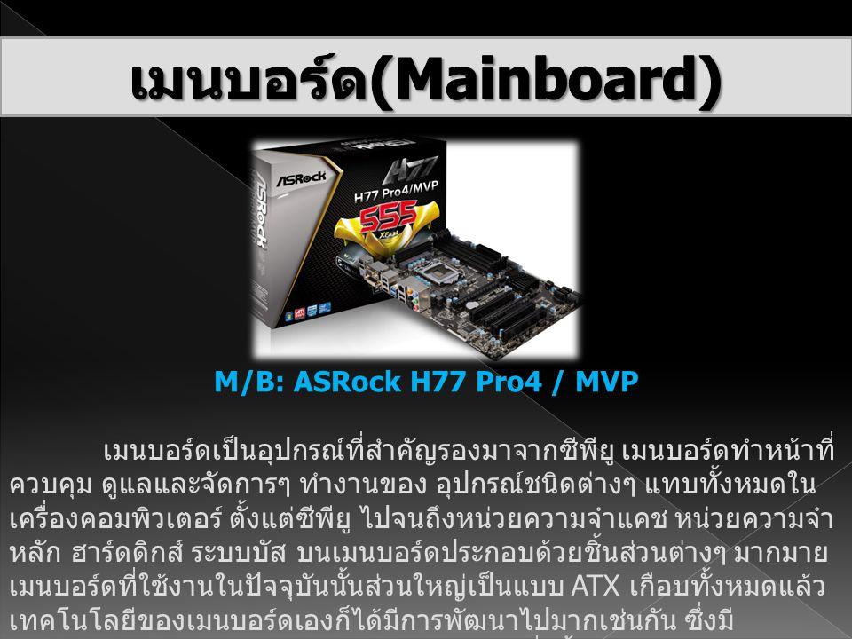 M/B: ASRock H77 Pro4 / MVP เมนบอร์ดเป็นอุปกรณ์ที่สำคัญรองมาจากซีพียู เมนบอร์ดทำหน้าที่ ควบคุม ดูแลและจัดการๆ ทำงานของ อุปกรณ์ชนิดต่างๆ แทบทั้งหมดใน เค