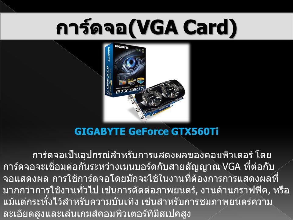 GIGABYTE GeForce GTX560Ti การ์ดจอเป็นอุปกรณ์สำหรับการแสดงผลของคอมพิวเตอร์ โดย การ์ดจอจะเชื่อมต่อกันระหว่างเมนบอร์ดกับสายสัญญาณ VGA ที่ต่อกับ จอแสดงผล