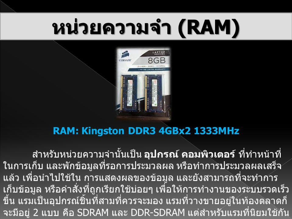 RAM: Kingston DDR3 4GBx2 1333MHz สำหรับหน่วยความจำนั้นเป็น อุปกรณ์ คอมพิวเตอร์ ที่ทำหน้าที่ ในการเก็บ และพักข้อมูลที่รอการประมวลผล หรือทำการประมวลผลเส