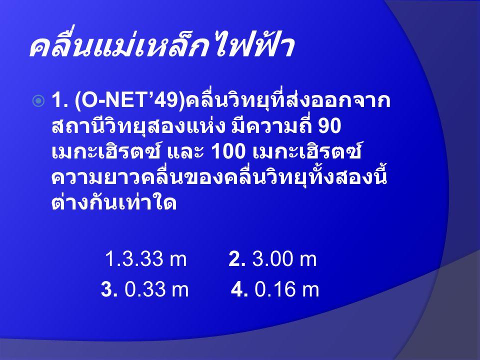  1. (O-NET'49) คลื่นวิทยุที่ส่งออกจาก สถานีวิทยุสองแห่ง มีความถี่ 90 เมกะเฮิรตซ์ และ 100 เมกะเฮิรตซ์ ความยาวคลื่นของคลื่นวิทยุทั้งสองนี้ ต่างกันเท่าใ