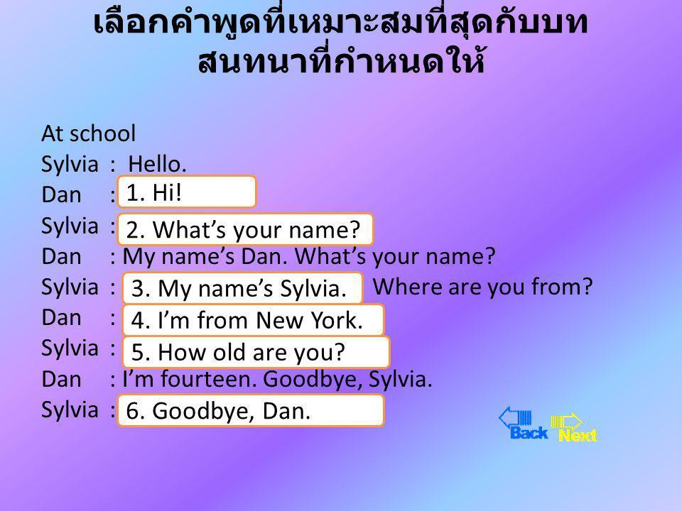 เลือกคำพูดที่เหมาะสมที่สุดกับบท สนทนาที่กำหนดให้ At school Sylvia : Hello.