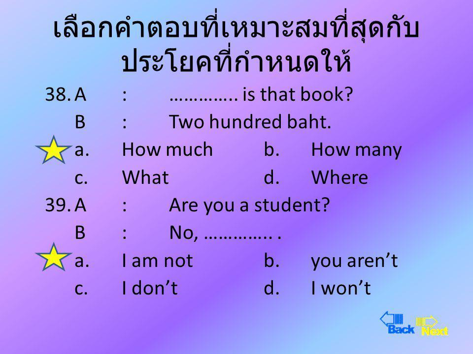 เลือกคำตอบที่เหมาะสมที่สุดกับ ประโยคที่กำหนดให้ 36.A :Where are you from? B : ………….. from Thailand. a.I'mb.We are c.They ared.You are 37.A :………….. wou